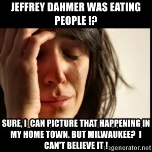 First World Problems - Jeffrey Dahmer was eating people !? Sure, I  can picture that happening in my home town. But Milwaukee?  i can't believe it !