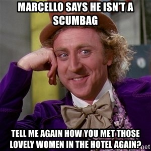 Willy Wonka - Marcello says he isn't a scumbag Tell me again how you met those lovely women in the hotel again?