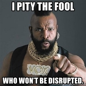 Mr T - I pity the fool Who won't be disrupted.