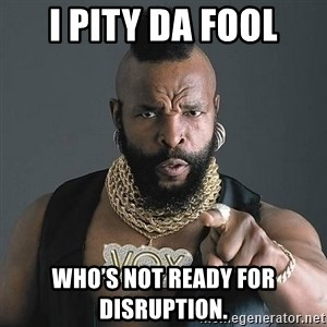 Mr T - I pity da fool Who's not ready for disruption.