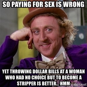 Willy Wonka - So paying for sex is wrong Yet throwing dollar bills at a woman who had no choice but to become a stripper is better... Hmm