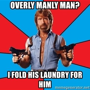 Chuck Norris  - Overly Manly Man? I fold his laundry for him
