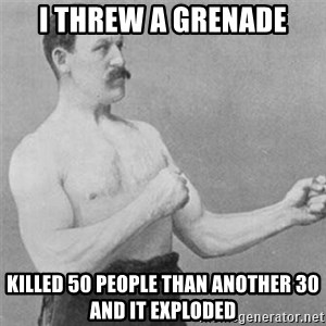 overly manlyman - I threw a grenade killed 50 people than another 30 and it exploded