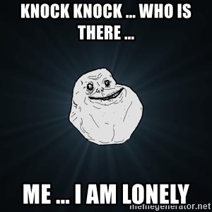 Forever Alone - knock knock ... who is there ...  me ... i am lonely