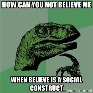Philosoraptor - how can you not believe me when believe is a social construct