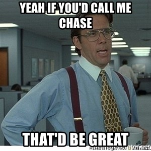 That would be great - Yeah if you'd call me Chase That'd be great