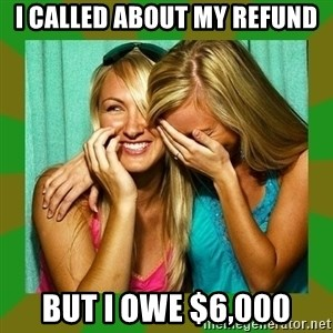 Laughing Girls  - I called about my refund But I owe $6,000