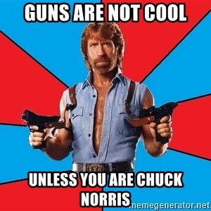 Chuck Norris  - Guns are not cool Unless you are Chuck Norris