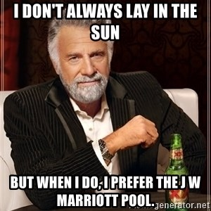 The Most Interesting Man In The World - I don't always lay in the sun but when I do, I prefer the J W Marriott pool.