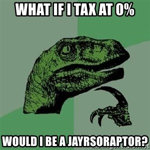 Philosoraptor - What if I tax at 0% Would I be a JayRsoraptor?