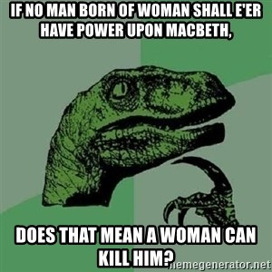 Philosoraptor - If no man born of woman Shall e'er have power upon macbeth, Does that mean a woman can kill him?