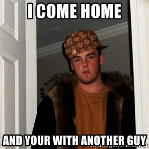 Scumbag Steve - I come home And your with another guy