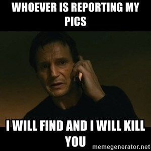 liam neeson taken - Whoever is reporting my pics  I will find and I will kill you