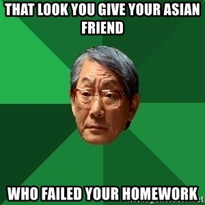High Expectations Asian Father - That Look You Give Your Asian Friend Who Failed Your Homework