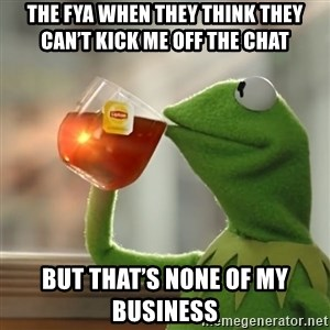 Kermit The Frog Drinking Tea - The FYA when they think they can't kick me off the chat But that's none of my business