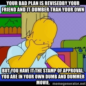Homer Facepalm - Your BAD plan is revisedby your friend and it dumber than your own BUT you HAVE it the stamp of approval. You are in your OWN DUMB and DUMMER MOVIE.