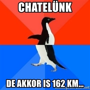 Socially Awesome Awkward Penguin - Chatelünk de akkor is 162 km...