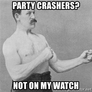 overly manlyman - PARTY CRASHERS? NOT ON MY WATCH