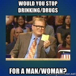drew carey - Would you stop drinking/drugs For a man/woman?