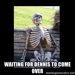 Still Waiting - waiting for Dennis to come over