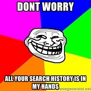 Trollface - dont worry all your search history is in my hands