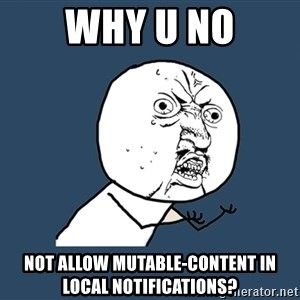 Y U No - Why u no Not allow mutable-content in local notifications?