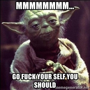 Advice Yoda - MMMMMMMM... Go fuck your self you should