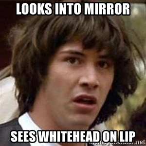 Conspiracy Keanu - looks into mirror sees whitehead on lip