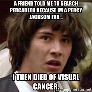 Conspiracy Keanu - A friend told me to search Percabeth because im a Percy jacksom fan... I then died of visual cancer.
