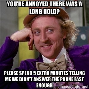 Willy Wonka - you're annoyed there was a long hold? please spend 5 extra minutes telling me we didn't answer the phone fast enough