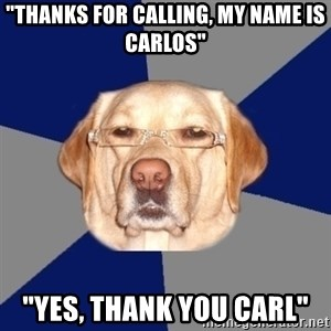 """Racist Dog - """"Thanks for calling, my name is Carlos"""" """"Yes, thank you Carl"""""""