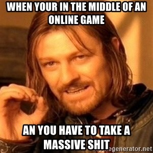 One Does Not Simply - when your in the middle of an online game an you have to take a massive shit