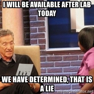 Maury Lie Detector - I will be available after lab today We have determined, that is a lie