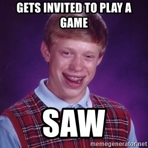 Bad Luck Brian - GETS INVITED TO PLAY A GAME SAW
