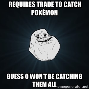 Forever Alone - Requires trade to catch Pokémon   Guess O won't be catching them all