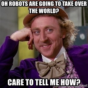 Willy Wonka - Oh Robots are going to take over the world? Care to tell me how?