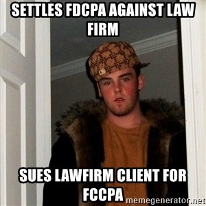 Scumbag Steve - Settles FDCPA against law firm Sues lawfirm client for fccpa