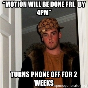 "Scumbag Steve - ""Motion will be done Fri.  By 4pm"" Turns phone off for 2 weeks"