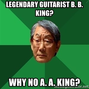 High Expectations Asian Father - legendary guitarist B. B. King? Why no A. A. king?