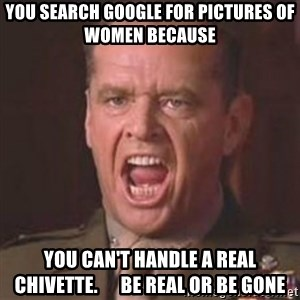 Jack Nicholson - You can't handle the truth! - You search google for pictures of women because you can't handle a real chivette.      be real or be gone