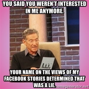 MAURY PV - You said you weren't interested in me anymore.  Your name on the views of my Facebook Stories determined that was a lie.