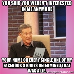 MAURY PV - You said you weren't interested in me anymore Your name on every single one of my Facebook stories determined that was a lie.