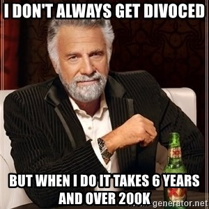 The Most Interesting Man In The World - I don't always get divoced but when i do it takes 6 years and over 200k