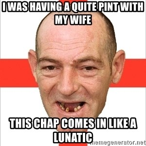Country English Idiot - I was having a quite pint with my wife This chap comes in like a lunatic