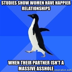 Socially Awkward Penguin - Studies show women have happier relationships when their partner isn't a massive asshole