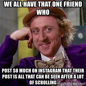 Willy Wonka - We all have that one friend who Post so much on Instagram that their post is all that can be seen after a lot of scrolling