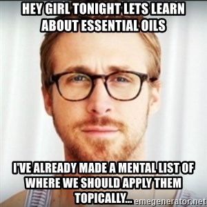 Ryan Gosling Hey Girl 3 - Hey girl tonight lets learn about essential oils I've already made a mental list of where we should apply them topically...