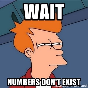 Futurama Fry - WAIT NUMBERS DON'T EXIST