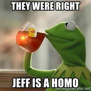 Kermit The Frog Drinking Tea - They were right  Jeff is a homo