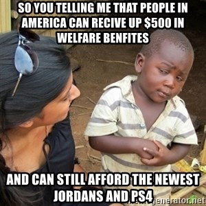 Skeptical 3rd World Kid - So you telling me that people in America can recive up $500 in welfare benfites  And can still afford the newest Jordans and PS4